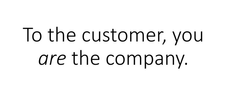 To the customer, you are the company.